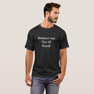 Respect me. Got it? Good. T-Shirt