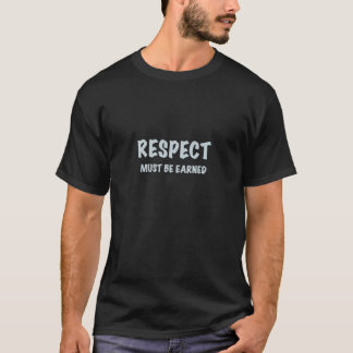 Respect must be earned, t shirt