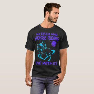 Retired And Horse Riding Live With It Tshirt
