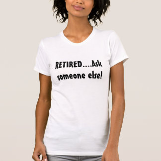 RETIRED....Ask someone else! T-Shirt