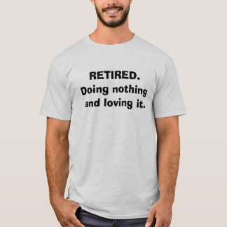 RETIRED. Doing nothing and loving it. T-Shirt