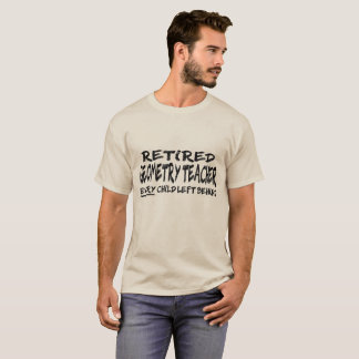 Retired Geometry Teacher. Every child left behind T-Shirt