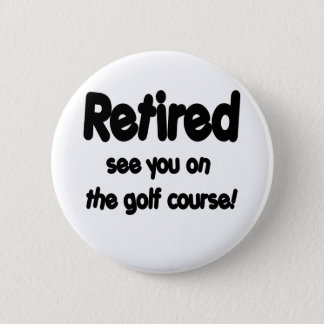 Retired See You On The Golf Course 6 Cm Round Badge