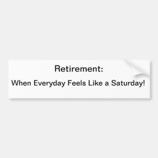 Retirement When Everyday Feels Like a Saturday Bumper Stickers