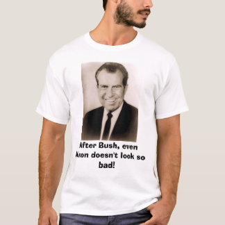 Richard M Nixon, After Bush, even Nixon doesn't... T-Shirt