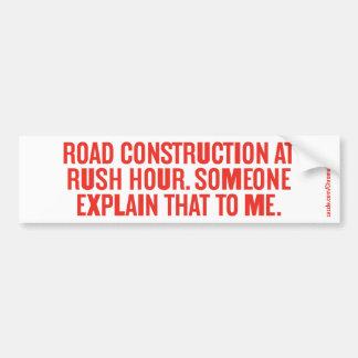 ROAD CONSTRUCTION AT RUSH HOUR... BUMPER STICKER