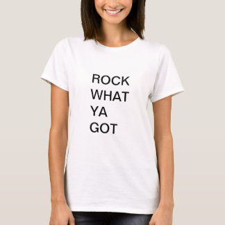 Rock What Ya Got- Positive T-shirt