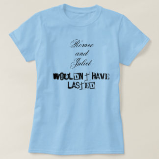 Romeo and Juliet wouldn't have lasted T-Shirt
