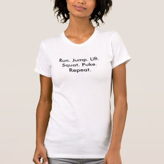 Run. Jump. Lift. Squat. Puke. Repeat. T-Shirt