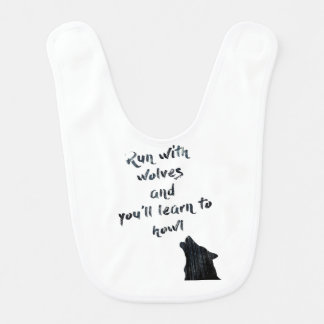 Run with wolves and you'll learn to  howl baby bib