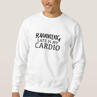 Running Late Is My Cardio Sweatshirt
