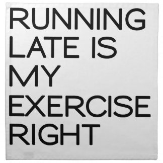 RUNNING LATE IS MY EXERCISE . RIGHT NAPKIN