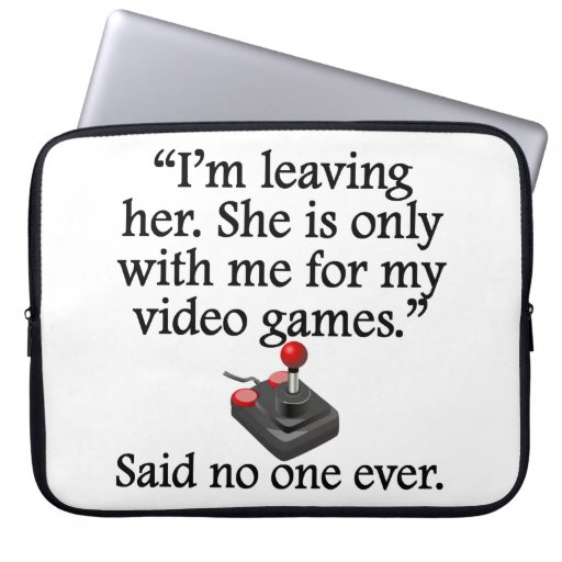 Said No One Ever: Video Games Computer Sleeves