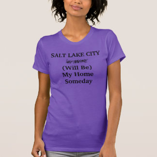 SALT LAKE CITY Will Be My Home Someday shirt