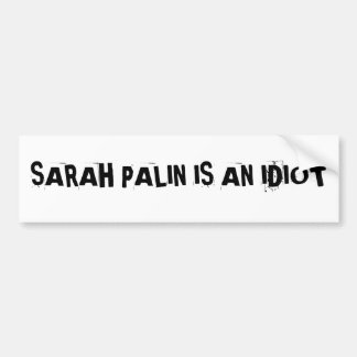 SARAH PALIN IS AN IDIOTBumper Sticker Bumper Sticker