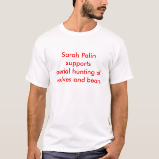 Sarah Palin supports aerial hunting ofwolves an... T-Shirt