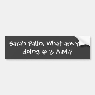 Sarah Palin, What are you doing @ 3 A.M.? Bumper Sticker