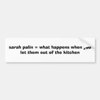 sarah palin = what happens when you let them ou... bumper sticker