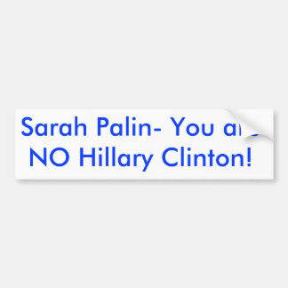 Sarah Palin- You are NO Hillary Clinton! Bumper Sticker