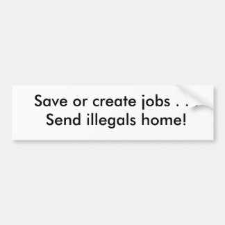 Save or create jobs . . .Send illegals home! Bumper Sticker