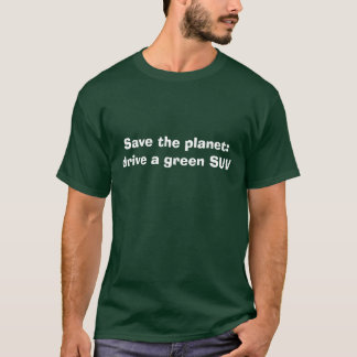 Save the planet: drive a green SUV T-Shirt