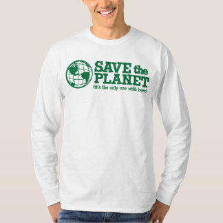 save the planet - it's the only one with beer tee shirt