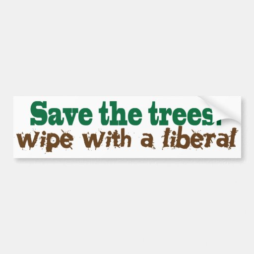 Save the Trees!  Wipe with a liberal! Bumper Stickers