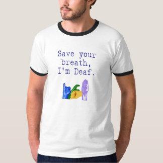 Save Your Breath, I'm Deaf. T-Shirt