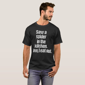 Saw a Spider in the Kitchen Now I Eat Out T-Shirt