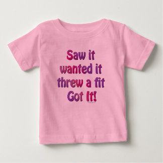 Saw It Wanted It Threw a Fit Got it Baby T-Shirt
