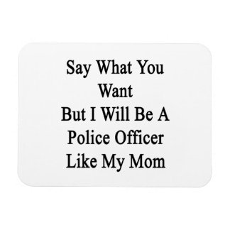 Say What You Want But I Will Be A Police Officer L Magnet