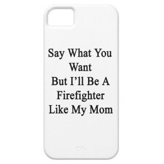 Say What You Want But I'll Be A Firefighter Like M iPhone 5/5S Covers