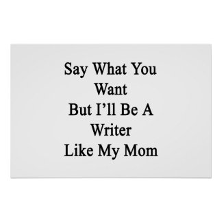 Say What You Want But I'll Be A Writer Like My Mom Poster