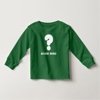 Says Who Toddler shirt