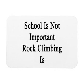 School Is Not Important Rock Climbing Is Magnets