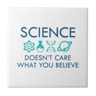 Science Doesn't Care What You Believe Ceramic Tile