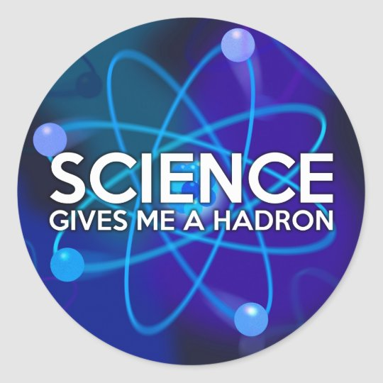 SCIENCE GIVES ME A HADRON CLASSIC ROUND STICKER