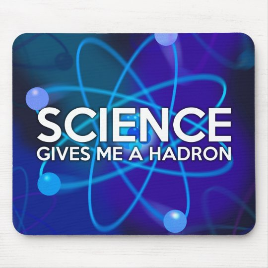 SCIENCE GIVES ME A HADRON MOUSE PAD