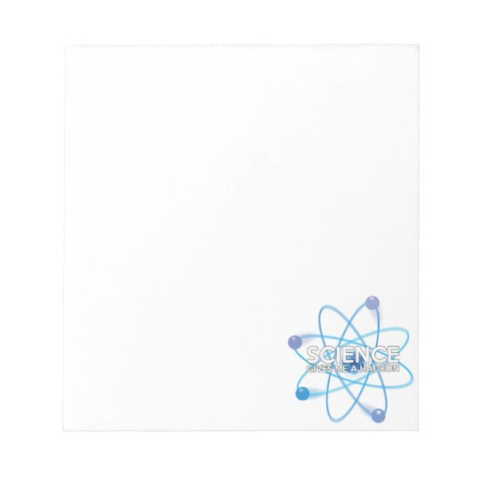 SCIENCE GIVES ME A HADRON NOTEPAD