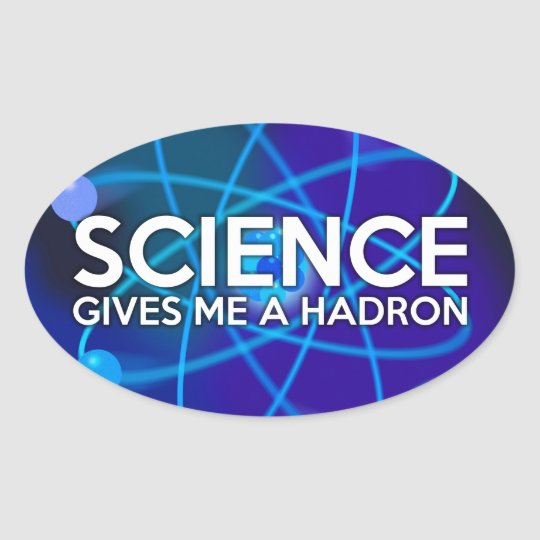 SCIENCE GIVES ME A HADRON OVAL STICKER