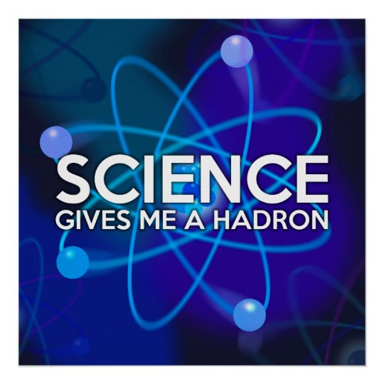 SCIENCE GIVES ME A HADRON POSTER