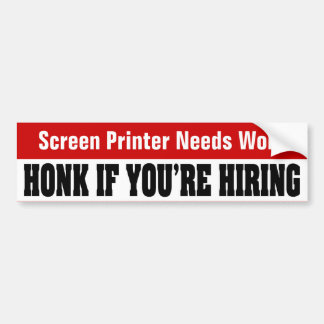 Screen Printer Needs Work - Honk If You re Hiring Bumper Stickers