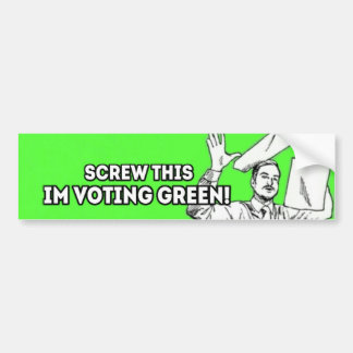 Screw This, I'm Voting Green! Bumper Sticker
