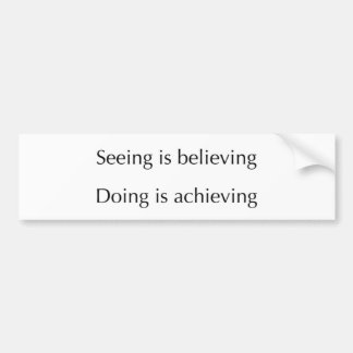 Seeing is Believing Doing is Achieving Bumper Sticker