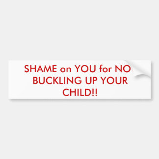 SHAME on YOU for NOT BUCKLING UP YOUR CHILD!! Car Bumper Sticker
