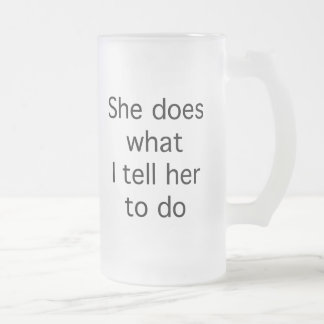 She Does What I Tell Her To Do 16 Oz Frosted Glass Beer Mug
