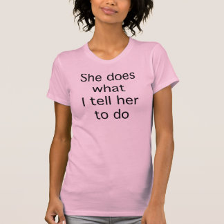 She Does What I Tell Her To Do T-shirt