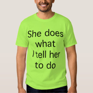 She Does What I Tell Her To Do Tee Shirt