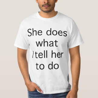 She Does What I Tell Her To Do Tees