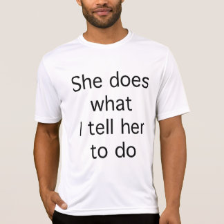 She Does What I Tell Her To Do Tshirts